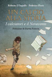 Un calcio alla storia, i calciatori e il Novecento, di Roberto D'Ingiullo e Federico Floris